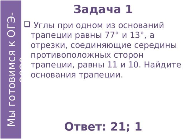 Задача 1  Углы при одном из оснований трапеции равны 77° и 13°, а отрезки, соединяющие середины противоположных сторон трапеции, равны 11 и 10. Найдите основания трапеции. Ответ: 21; 1