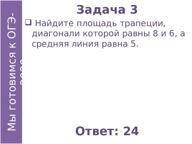 Задача 3  Найдите площадь трапеции, диагонали которой равны 8 и 6, а средняя линия равна 5. Ответ: 24
