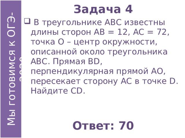 Задача 4  В треугольнике АВС известны длины сторон АВ = 12, АС = 72, точка О – центр окружности, описанной около треугольника АВС. Прямая ВD, перпендикулярная прямой АО, пересекает сторону АС в точке D. Найдите СD. Ответ: 70