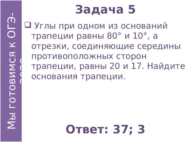 Задача 5  Углы при одном из оснований трапеции равны 80° и 10°, а отрезки, соединяющие середины противоположных сторон трапеции, равны 20 и 17. Найдите основания трапеции. Ответ: 37; 3