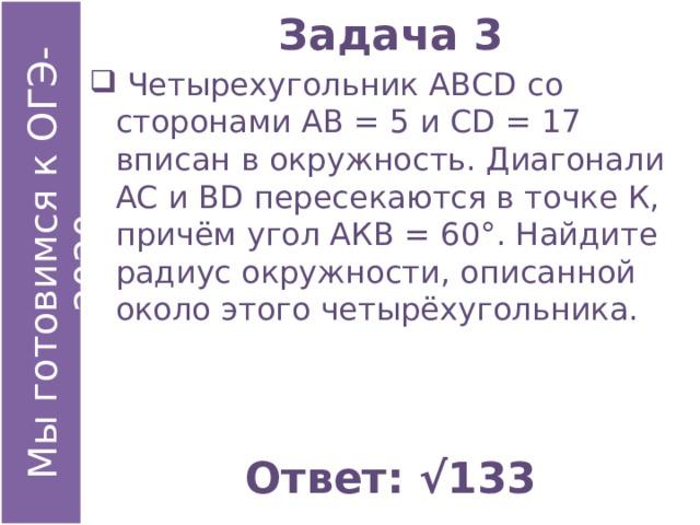 Задача 3  Четырехугольник АВСD со сторонами АВ = 5 и СD = 17 вписан в окружность. Диагонали АС и ВD пересекаются в точке К, причём угол АКВ = 60°. Найдите радиус окружности, описанной около этого четырёхугольника. Ответ: √133