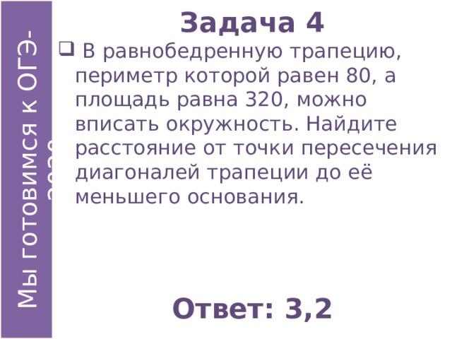 Задача 4  В равнобедренную трапецию, периметр которой равен 80, а площадь равна 320, можно вписать окружность. Найдите расстояние от точки пересечения диагоналей трапеции до её меньшего основания. Ответ: 3,2