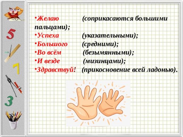 Желаю (соприкасаются большими пальцами); Успеха (указательными); Большого (средними); Во всём (безымянными); И везде (мизинцами); Здравствуй ! (прикосновение всей ладонью).