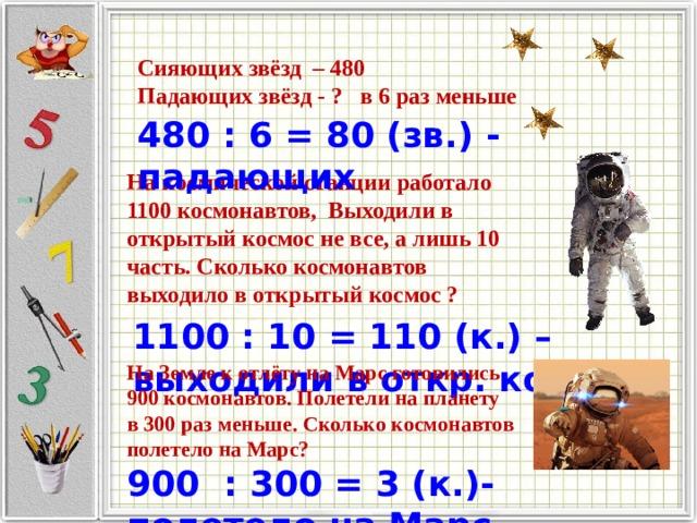 Сияющих звёзд – 480 Падающих звёзд - ? в 6 раз меньше 480 : 6 = 80 (зв.) - падающих На космической станции работало 1100 космонавтов, Выходили в открытый космос не все, а лишь 10 часть. Сколько космонавтов выходило в открытый космос ? 1100 : 10 = 110 (к.) –выходили в откр. космос На Земле к отлёту на Марс готовились 900 космонавтов. Полетели на планету в 300 раз меньше. Сколько космонавтов полетело на Марс? 900 : 300 = 3 (к.)-полетело на Марс