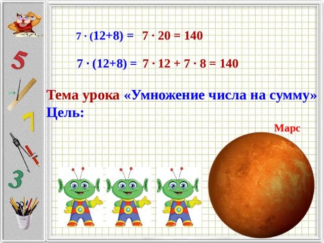 7 ∙ ( 12+8) = 7 ∙ 20 = 140   7 ∙ (12+8) = 7 ∙ 12 + 7 ∙ 8 = 140  Тема урока «Умножение числа на сумму» Цель: Марс