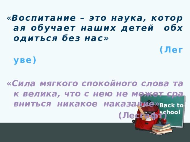 « Воспитание – это наука, которая обучает наших детей обходиться без нас»  (Легуве) « Сила мягкого спокойного слова так велика, что с нею не может сравниться никакое наказание »  (Лесгафт) Back to school