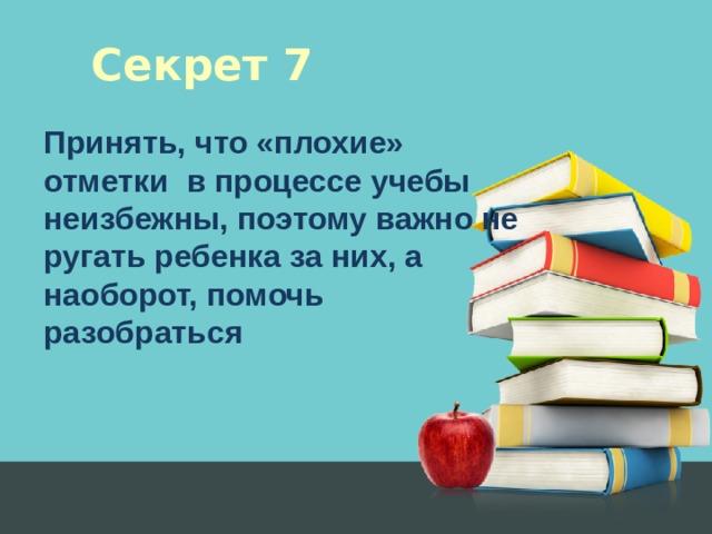 Секрет 7 Принять, что «плохие» отметки в процессе учебы неизбежны, поэтому важно не ругать ребенка за них, а наоборот, помочь разобраться