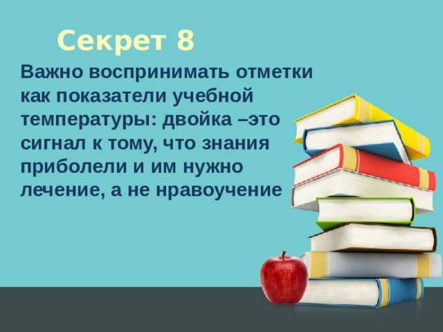 Секрет 8 Важно воспринимать отметки как показатели учебной температуры: двойка –это сигнал к тому, что знания приболели и им нужно лечение, а не нравоучение