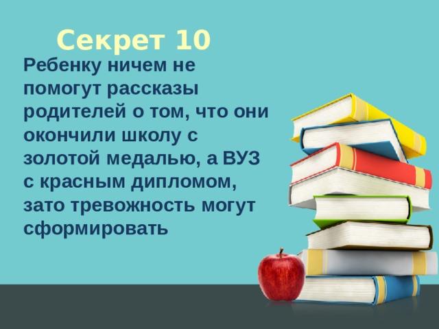 Секрет 10 Ребенку ничем не помогут рассказы родителей о том, что они окончили школу с золотой медалью, а ВУЗ с красным дипломом, зато тревожность могут сформировать