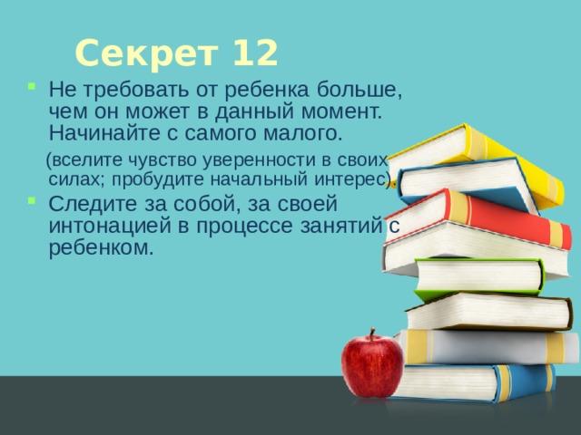 Секрет 12 Не требовать от ребенка больше, чем он может в данный момент. Начинайте с самого малого.  (вселите чувство уверенности в своих силах; пробудите начальный интерес).