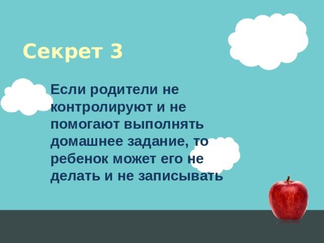 Секрет 3 Если родители не контролируют и не помогают выполнять домашнее задание, то ребенок может его не делать и не записывать