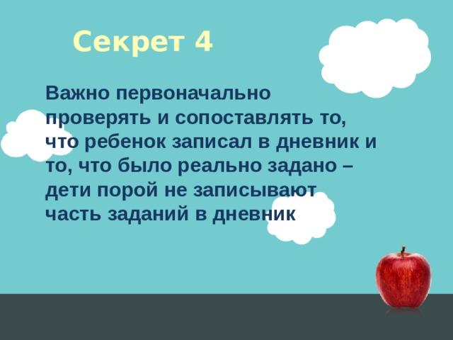 Секрет 4 Важно первоначально проверять и сопоставлять то, что ребенок записал в дневник и то, что было реально задано – дети порой не записывают часть заданий в дневник