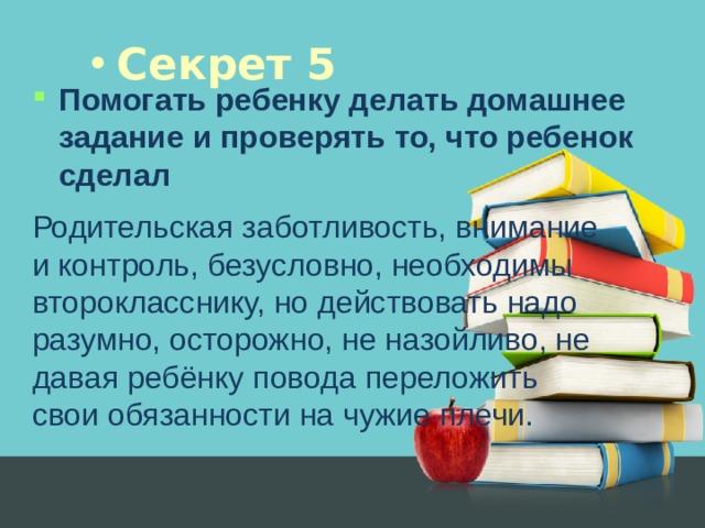 Секрет 5 Помогать ребенку делать домашнее задание и проверять то, что ребенок сделал