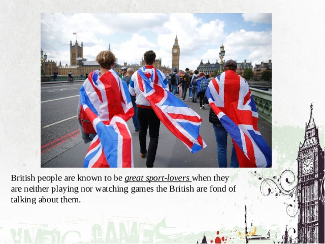 British people are known to be great sport-lovers  when they are neither playing nor watching games the British are fond of talking about them .