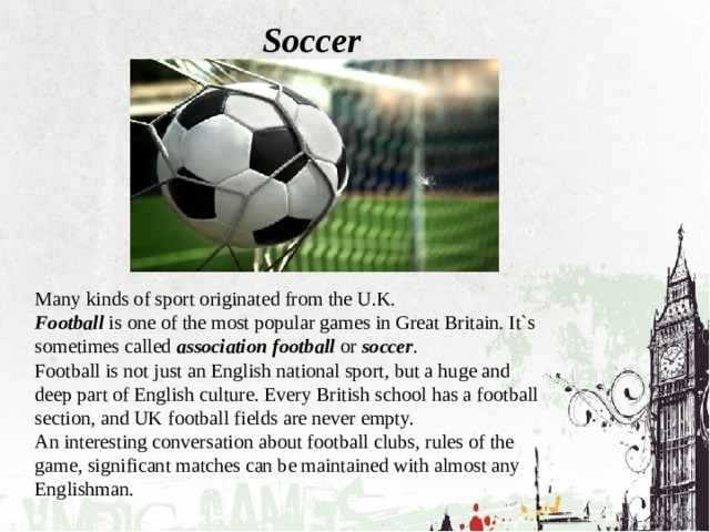 Soccer Many kinds of sport originated from the U.K. Football is one of the most popular games in Great Britain. It`s sometimes called association football or soccer . Football is not just an English national sport, but a huge and deep part of English culture. Every British school has a football section, and UK football fields are never empty. An interesting conversation about football clubs, rules of the game, significant matches can be maintained with almost any Englishman.