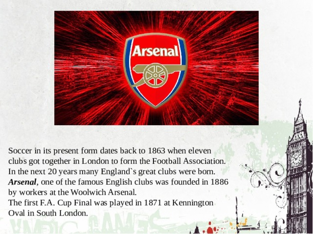 Soccer in its present form dates back to 1863 when eleven clubs got together in London to form the Football Association. In the next 20 years many England`s great clubs were born. Arsenal , one of the famous English clubs was founded in 1886 by workers at the Woolwich Arsenal. The first F.A. Cup Final was played in 1871 at Kennington Oval in South London.