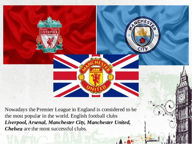 Nowadays the Premier League in England is considered to be the most popular in the world. English football clubs Liverpool, Arsenal, Manchester City, Manchester United, Chelsea are the most successful clubs.