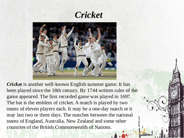 Cricket Cricket is another well-known English summer game. It has been played since the 18th century. By 1744 written rules of the game appeared. The first recorded game was played in 1697. The bat is the emblem of cricket. A match is played by two teams of eleven players each. It may be a one-day match or it may last two or three days. The matches between the national teams of England, Australia, New Zealand and some other countries of the British Commonwealth of Nations.