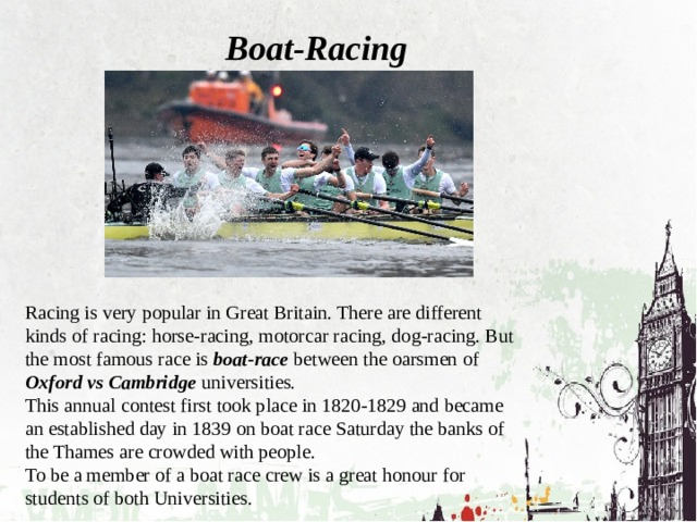 Boat-Racing Racing is very popular in Great Britain. There are different kinds of racing: horse-racing, motorcar racing, dog-racing. But the most famous race is boat-race between the oarsmen of Oxford vs Cambridge universities. This annual contest first took place in 1820-1829 and became an established day in 1839 on boat race Saturday the banks of the Thames are crowded with people. To be a member of a boat race crew is a great honour for students of both Universities.