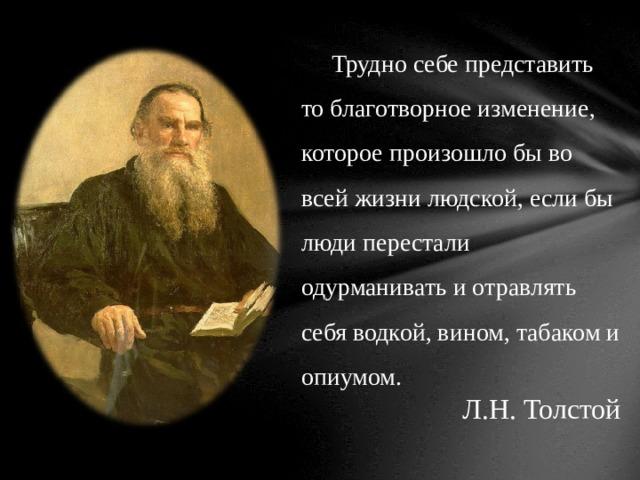 Трудно себе представить то благотворное изменение, которое произошло бы во всей жизни людской, если бы люди перестали одурманивать и отравлять себя водкой, вином, табаком и опиумом. Л.Н. Толстой