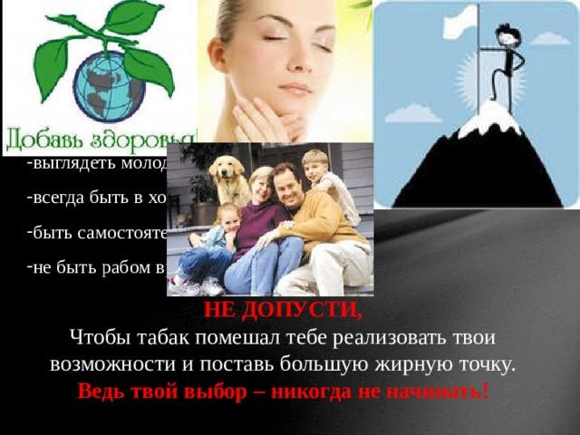 Ученик, если ты хочешь: сохранить своё здоровье; состояться в жизни как личность; выглядеть молодо и привлекательно; всегда быть в хорошей физической форме; быть самостоятельным человеком; не быть рабом вредной привычки; НЕ ДОПУСТИ, Чтобы табак помешал тебе реализовать твои возможности и поставь большую жирную точку. Ведь твой выбор – никогда не начинать!