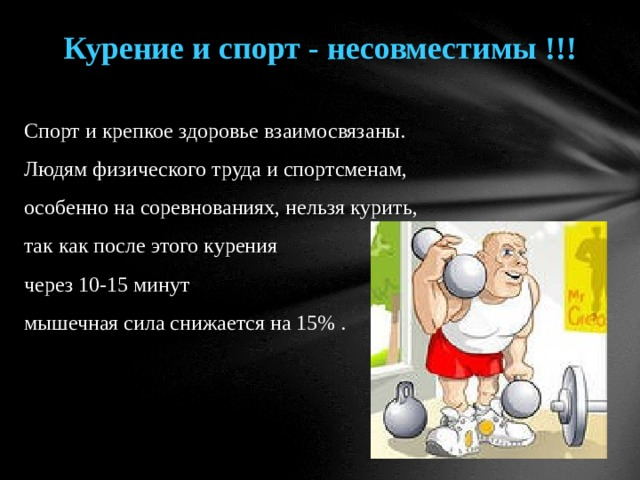 Курение и спорт - несовместимы !!!  Спорт и крепкое здоровье взаимосвязаны. Людям физического труда и спортсменам, особенно на соревнованиях, нельзя курить, так как после этого курения через 10-15 минут мышечная сила снижается на 15% .