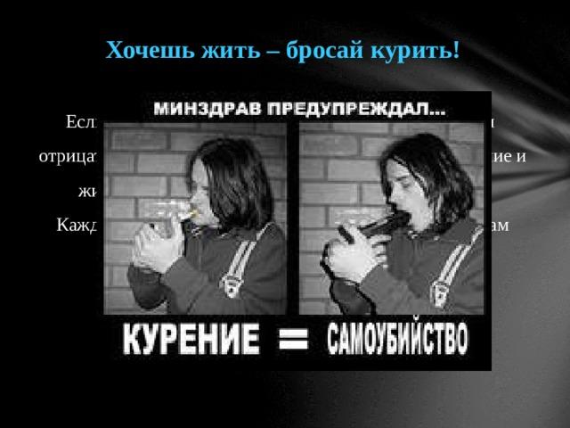 Хочешь жить – бросай курить! Если вы курите, не стоит думать, что вас не коснутся отрицательные последствия курения! Вы – не исключение и живёте, как и все организмы, по законам природы. Каждая сигарета «отгрызает» кусок от отмеренного вам отрезка жизни. Стоит ли продолжать?