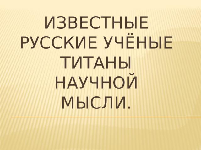 Известные русские учёные  титаны научной мысли.