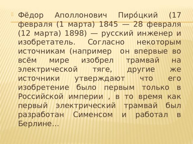 Фёдор Аполлонович Пиро́цкий (17 февраля (1 марта) 1845 — 28 февраля (12 марта) 1898) — русский инженер и изобретатель. Согласно некоторым источникам (например он впервые во всём мире изобрел трамвай на электрической тяге, другие же источники утверждают что его изобретение было первым только в Российской империи , в то время как первый электрический трамвай был разработан Сименсом и работал в Берлине...