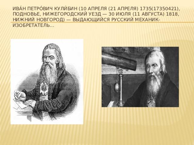 Ива́н Петро́вич Кули́бин (10 апреля (21 апреля) 1735(17350421), Подновье, Нижегородский уезд — 30 июля (11 августа) 1818, Нижний Новгород) — выдающийся русский механик-изобретатель...