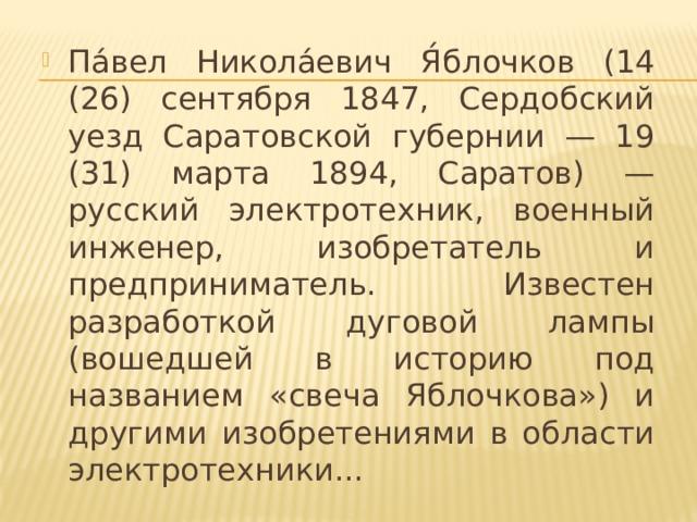 Па́вел Никола́евич Я́блочков (14 (26) сентября 1847, Сердобский уезд Саратовской губернии — 19 (31) марта 1894, Саратов) — русский электротехник, военный инженер, изобретатель и предприниматель. Известен разработкой дуговой лампы (вошедшей в историю под названием «свеча Яблочкова») и другими изобретениями в области электротехники...