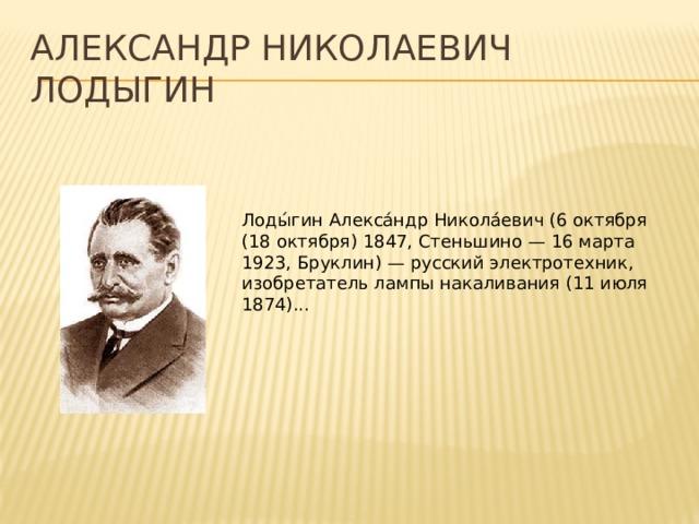 Александр Николаевич Лодыгин Лоды́гин Алекса́ндр Никола́евич (6 октября (18 октября) 1847, Стеньшино — 16 марта 1923, Бруклин) — русский электротехник, изобретатель лампы накаливания (11 июля 1874)...