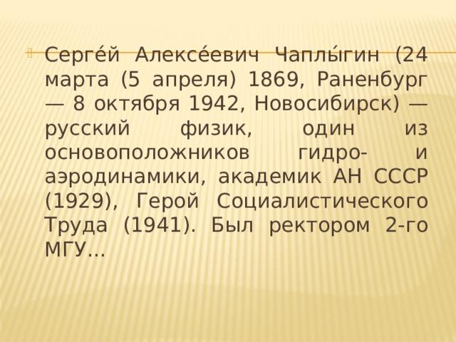 Серге́й Алексе́евич Чаплы́гин (24 марта (5 апреля) 1869, Раненбург — 8 октября 1942, Новосибирск) — русский физик, один из основоположников гидро- и аэродинамики, академик АН СССР (1929), Герой Социалистического Труда (1941). Был ректором 2-го МГУ...