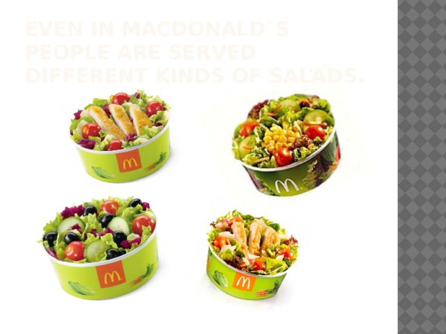 Even In MacDonald`s people are served different kinds of salads.
