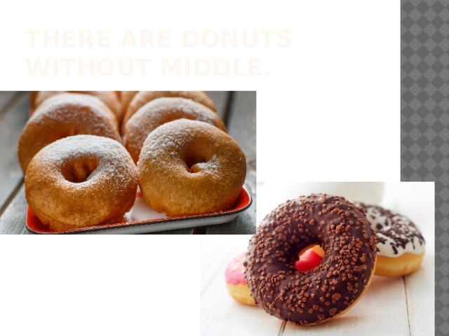 There are donuts without middle.
