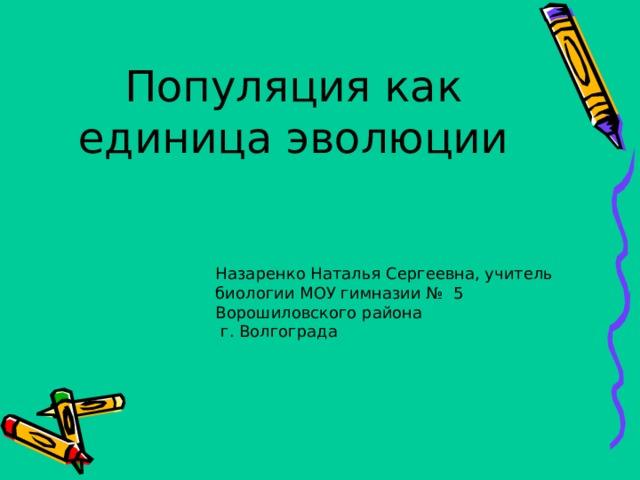 Популяция как единица эволюции Назаренко Наталья Сергеевна, учитель биологии МОУ гимназии № 5 Ворошиловского района  г. Волгограда