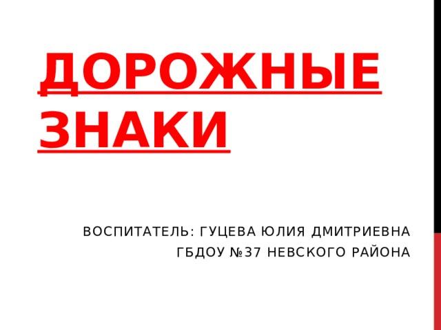 ДОРОЖНЫЕ ЗНАКИ Воспитатель: Гуцева Юлия Дмитриевна ГБДОУ №37 Невского района