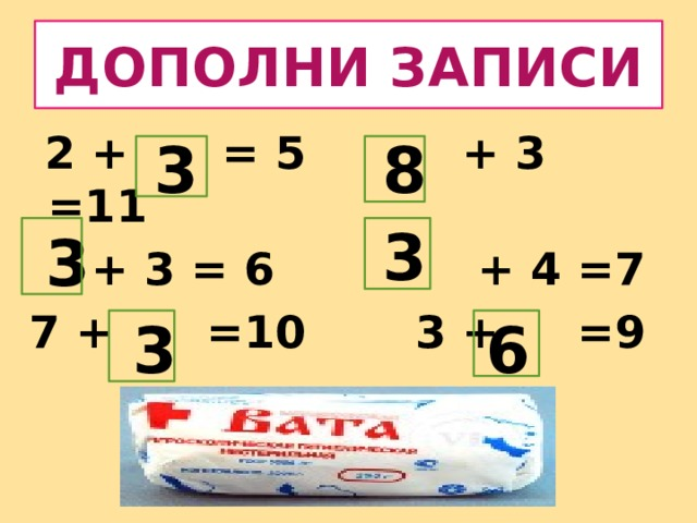 ДОПОЛНИ ЗАПИСИ  2 + = 5 + 3 =11  + 3 = 6 + 4 =7 7 + =10 3 + =9 3 8 3 3 3 6