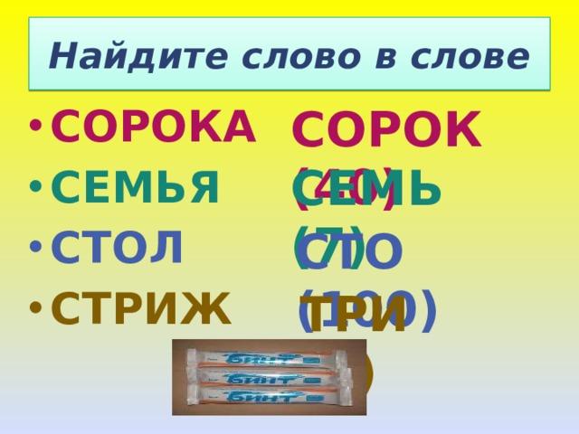 Найдите слово в слове СОРОК (40) СОРОКА  СЕМЬЯ СТОЛ СТРИЖ СЕМЬ (7) СТО (100) ТРИ (3)