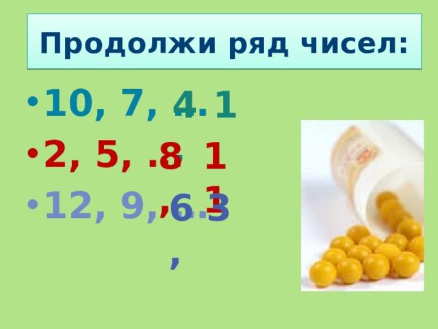 Продолжи ряд чисел: 10, 7, … 2, 5, … 12, 9, …  4, 1 8, 11 6, 3