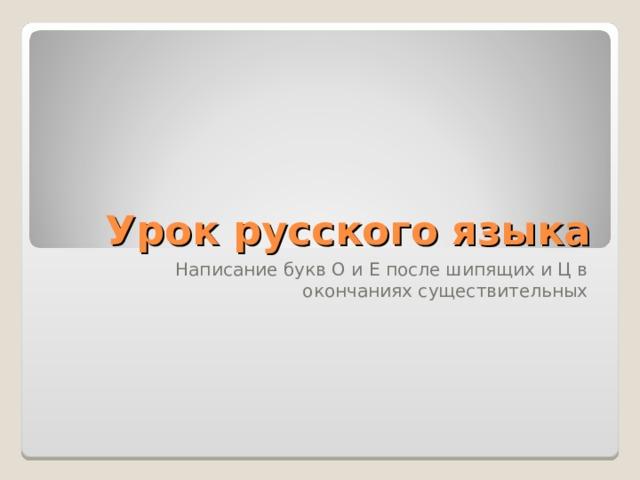 Урок русского языка Написание букв О и Е после шипящих и Ц в окончаниях существительных