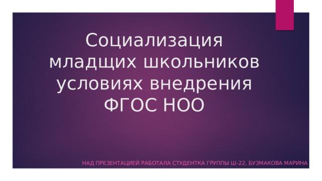 Социализация младщих школьников условиях внедрения ФГОС НОО Над презентацией работала студентка группы Ш-22, Бузмакова Марина