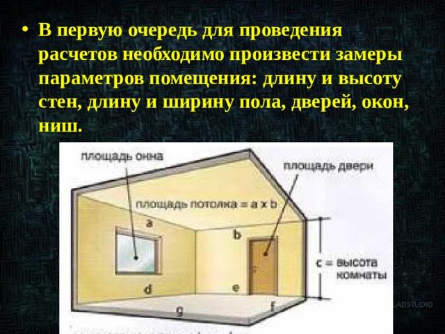 В первую очередь для проведения расчетов необходимо произвести замеры параметров помещения: длину и высоту стен, длину и ширину пола, дверей, окон, ниш.