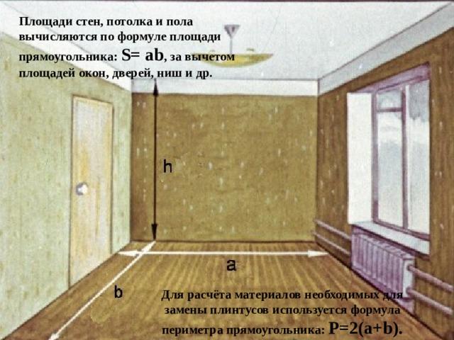 Площади стен, потолка и пола вычисляются по формуле площади прямоугольника: S=ab , за вычетом площадей окон, дверей, ниш и др. Для расчёта материалов необходимых для замены плинтусов используется формула периметра прямоугольника: P=2(a+b).