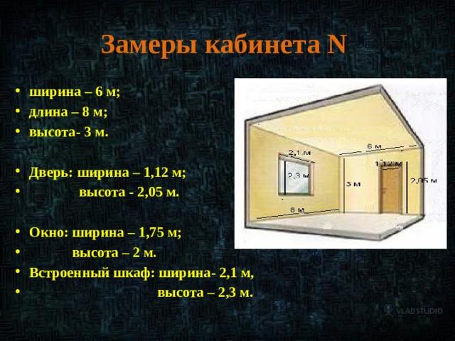 Замеры кабинета N ширина – 6 м; длина – 8 м; высота- 3 м.  Дверь: ширина – 1,12 м;  высота - 2,05 м.