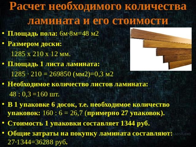 Расчет необходимого количества ламината и его стоимости Площадь пола: 6м·8м=48 м2 Размером доски:  1285 x 210 x 12 мм. Площадь 1 листа ламината:  1285 ∙ 210 = 269850 (мм2)=0,3 м2 Необходимое количество листов ламината:  48 : 0,3 =160 шт.