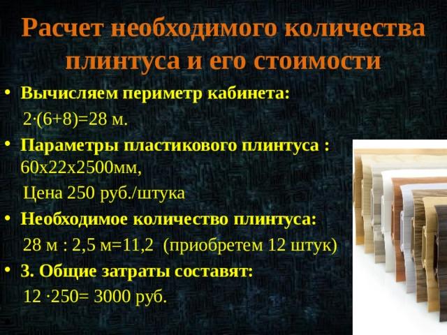 Расчет необходимого количества плинтуса и его стоимости Вычисляем периметр кабинета:  2·(6+8)=28 м. Параметры пластикового плинтуса : 60х22х2500мм,  Цена 250 руб./штука Необходимое количество плинтуса:  28 м : 2,5 м=11,2 (приобретем 12 штук) 3. Общие затраты составят:  12 ·250= 3000 руб.