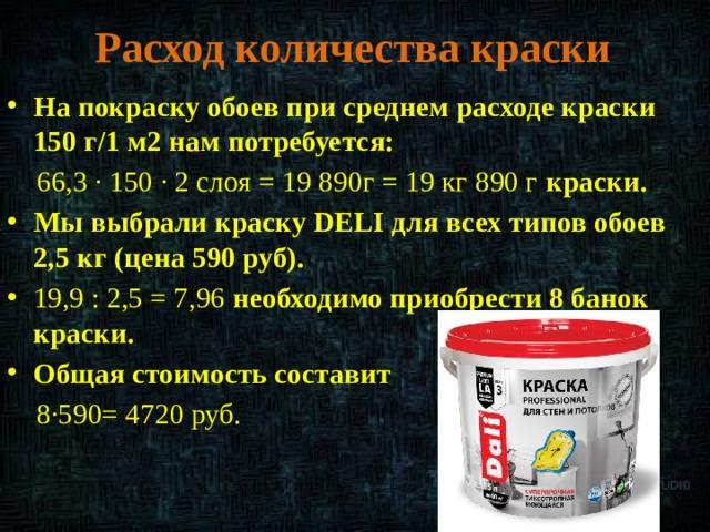 Расход количества краски На покраску обоев при среднем расходе краски 150 г/1 м2нам потребуется:  66,3 ∙ 150 ∙ 2 слоя = 19 890г = 19 кг 890 г краски. Мы выбрали краску DELI для всех типов обоев 2,5 кг (цена 590 руб). 19,9 : 2,5 = 7,96 необходимо приобрести 8 банок краски. Общая стоимость составит  8·590= 4720 руб.
