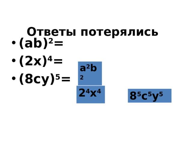 Ответы потерялись (ab) 2 = (2x) 4 = (8cу) 5 = a 2 b 2 2 4 x 4 8 5 c 5 у 5