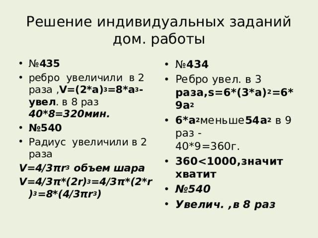Решение индивидуальных заданий дом. работы № 435 ребро увеличили в 2 раза , V=(2*a) 3 =8*a 3 -увел . в 8 раз 40*8=320мин. № 540 Радиус увеличили в 2 раза № 434 Ребро увел. в 3 раза,s=6*(3*a) 2 =6*9a 2 6*a 2 меньше 54а 2 в 9 раз - 40*9=360г. 360 № 540 Увелич. ,в 8 раз V=4/3πr 3 объем шара V=4/3π*(2r) 3 =4/3π*(2*r) 3 =8*(4/3πr 3 )